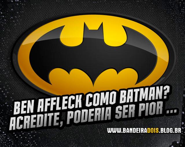 Ben Affleck como Batman? Acredite, poderia ser pior…