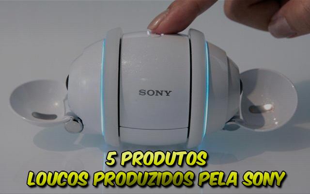 5 produtos loucos produzidos pela Sony